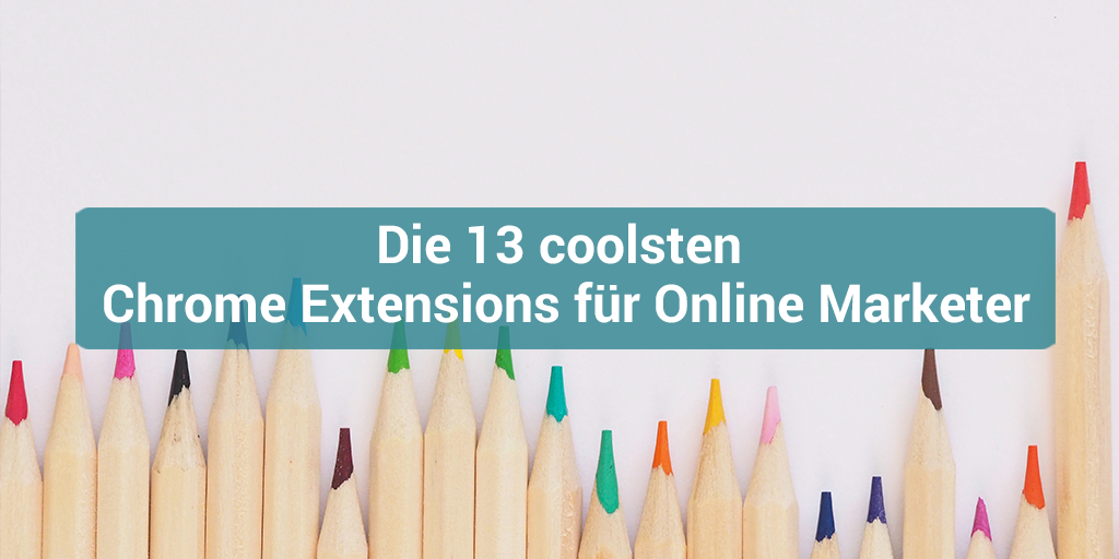 13 Google Chrome Extensions für Online Marketing Manager