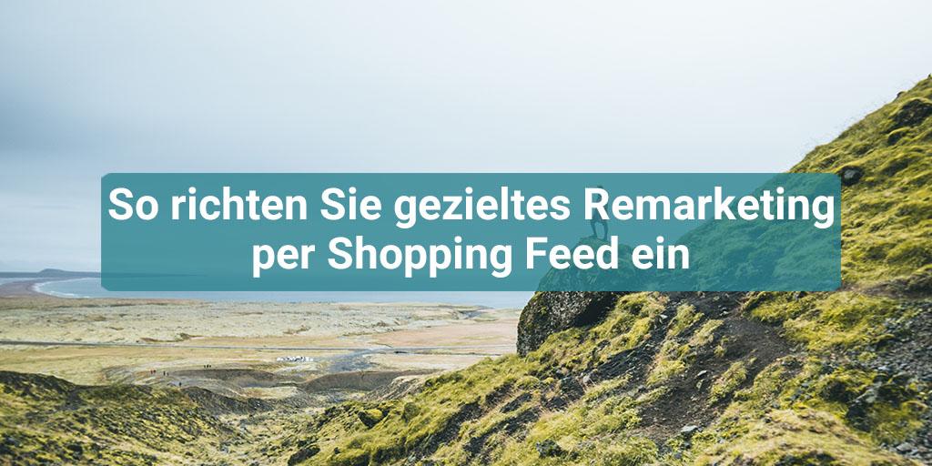 So richten Sie gezieltes Remarketing per Shopping Feed ein