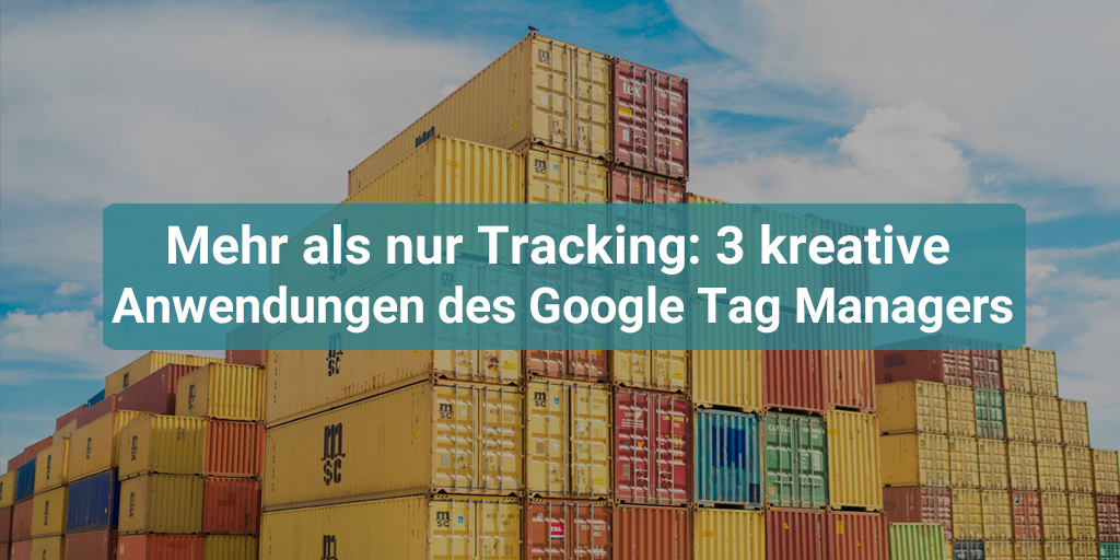 Google Tag Manager: 3 kreative Anwendungen